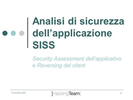 12 dicembre 2015 1 Analisi di sicurezza dell'applicazione SISS Security Assessment dell'applicativo e Reversing del client.