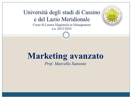 Università degli studi di Cassino e del Lazio Meridionale Corso di Laurea Magistrale in Management a.a. 2015/2016 Marketing avanzato Prof. Marcello Sansone.