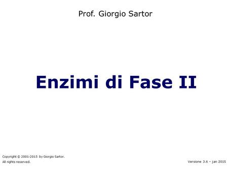 Enzimi di Fase II Prof. Giorgio Sartor Copyright © 2001-2015 by Giorgio Sartor. All rights reserved. Versione 3.6 – jan 2015.