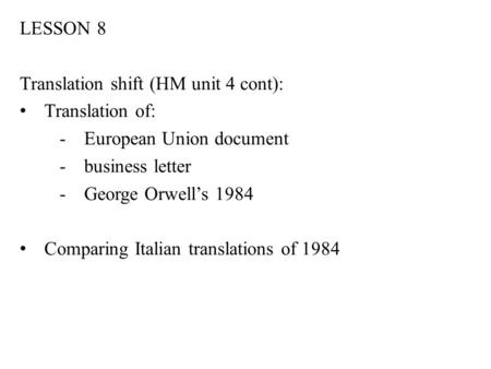 LESSON 8 Translation shift (HM unit 4 cont): Translation of: -European Union document -business letter -George Orwell's 1984 Comparing Italian translations.