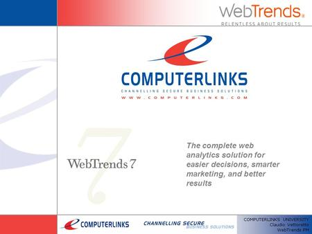 COMPUTERLINKS UNIVERSITY Claudio Vettoretto WebTrends PM The complete web analytics solution for easier decisions, smarter marketing, and better results.