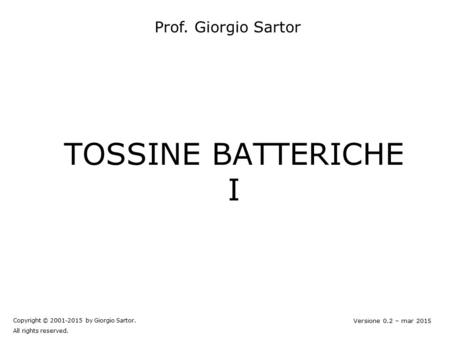 TOSSINE BATTERICHE I Copyright © 2001-2015 by Giorgio Sartor. All rights reserved. Versione 0.2 – mar 2015 Prof. Giorgio Sartor.