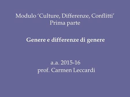 Modulo 'Culture, Differenze, Conflitti' Prima parte Genere e differenze di genere a.a. 2015-16 prof. Carmen Leccardi.