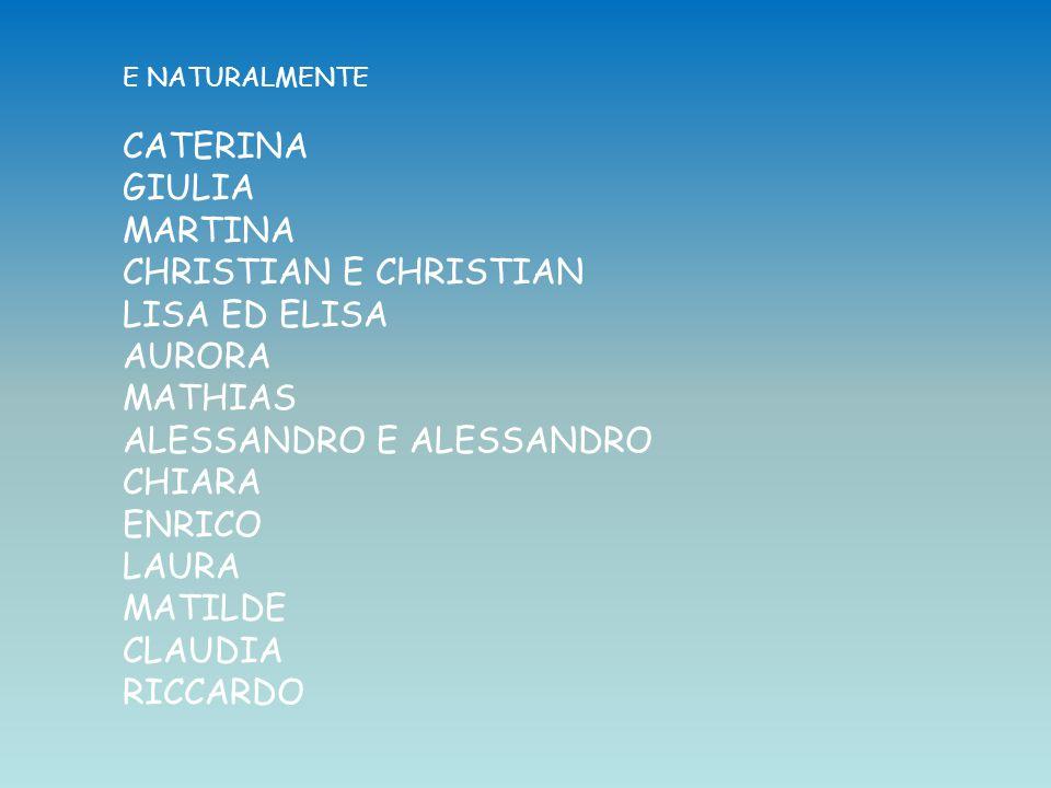 E NATURALMENTE CATERINA GIULIA MARTINA CHRISTIAN E CHRISTIAN LISA ED ELISA AURORA MATHIAS ALESSANDRO E ALESSANDRO CHIARA ENRICO LAURA MATILDE CLAUDIA RICCARDO