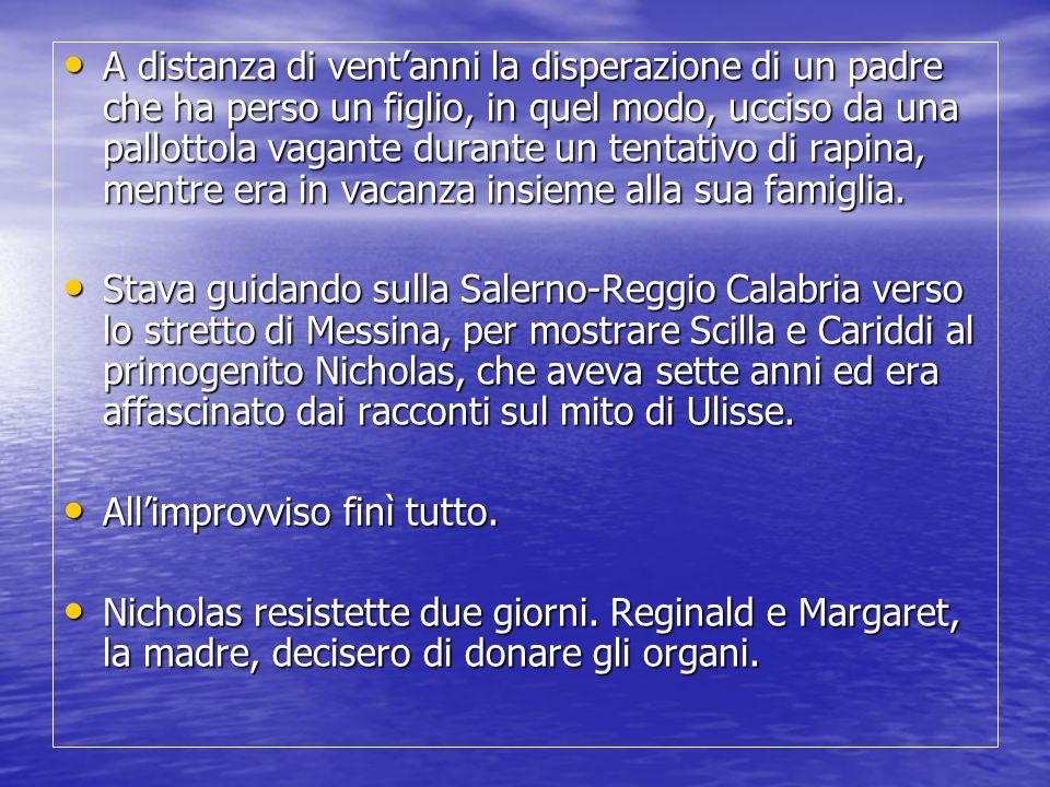 Neanche per un momento abbiamo pensato che la Calabria avesse premuto il grilletto…Sarebbe potuto succedere ovunque e l'effusione di compassione che ricevemmo dalle persone di ogni età, credo, e posto nella società, ci mostrò – come nient'altro avrebbe potuto – che i calabresi avrebbero fatto qualsiasi cosa fosse in loro potere per proteggere Nicholas… Neanche per un momento abbiamo pensato che la Calabria avesse premuto il grilletto…Sarebbe potuto succedere ovunque e l'effusione di compassione che ricevemmo dalle persone di ogni età, credo, e posto nella società, ci mostrò – come nient'altro avrebbe potuto – che i calabresi avrebbero fatto qualsiasi cosa fosse in loro potere per proteggere Nicholas… Ogni anno migliaia di famiglie in tutto il mondo prendono la stessa decisione e il loro dolore è identico al nostro.