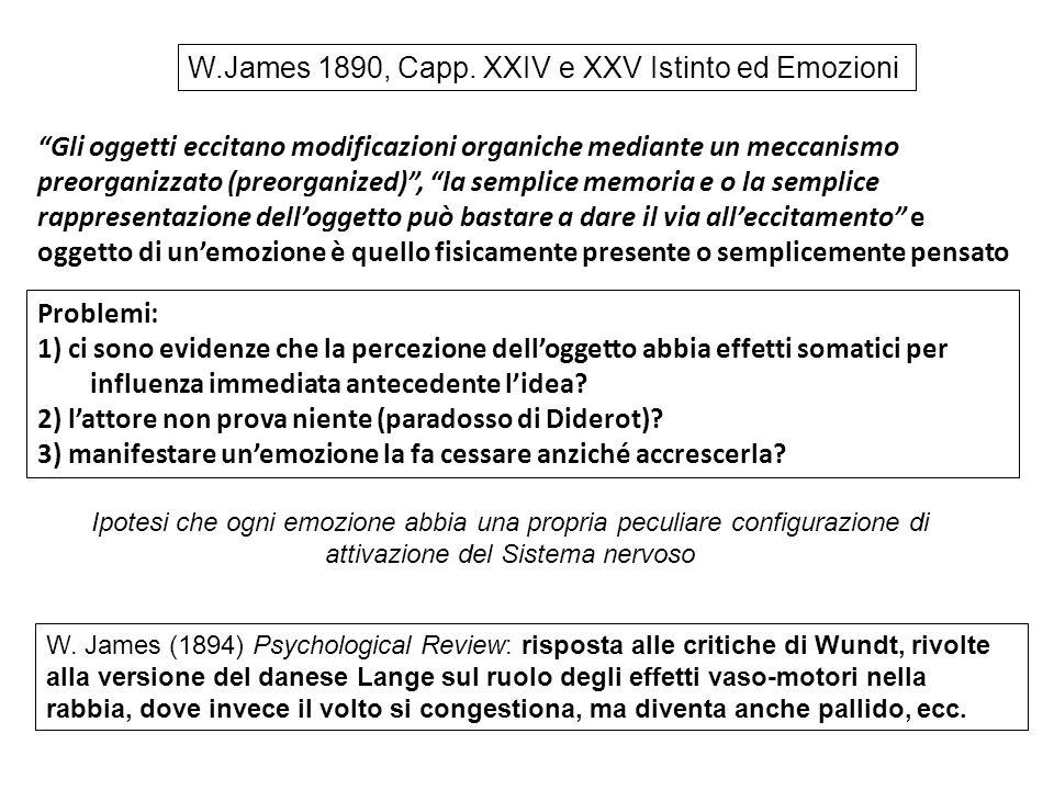 La concezione dell'emozione di James è operazionalizzabile e la sua intuizione centrale ha ottenuto le seguenti conferme: 1) L'inibizione selettiva del simpatico (betabloccanti) e del parasimpatico (atropina) agisce sull'innervazione cardiovascolare in diverse situazioni comportamentali, dimostrando il contributo delle modificazioni viscerali nell'emozione (Obrist, 1982).