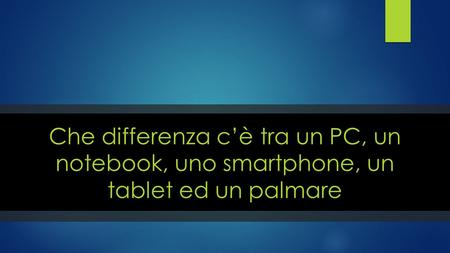 Che differenza c'è tra un PC, un notebook, uno smartphone, un tablet ed un palmare.