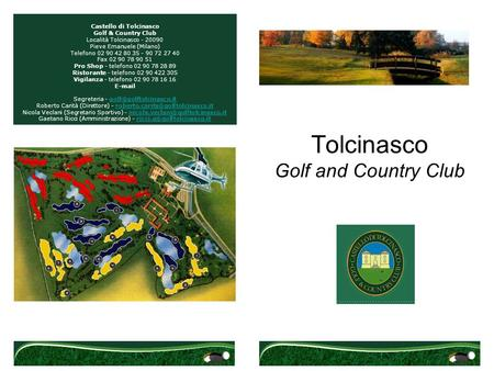 Tolcinasco Golf and Country Club Castello di Tolcinasco Golf & Country Club Località Tolcinasco - 20090 Pieve Emanuele (Milano) Telefono 02 90 42 80 35.