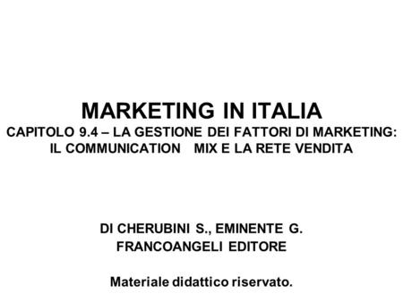 MARKETING IN ITALIA CAPITOLO 9.4 – LA GESTIONE DEI FATTORI DI MARKETING: IL COMMUNICATION MIX E LA RETE VENDITA DI CHERUBINI S., EMINENTE G. FRANCOANGELI.