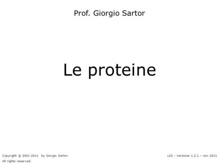 Le proteine Prof. Giorgio Sartor Copyright © 2001-2011 by Giorgio Sartor. All rights reserved. L02 - Versione 1.2.1 – nov 2011.