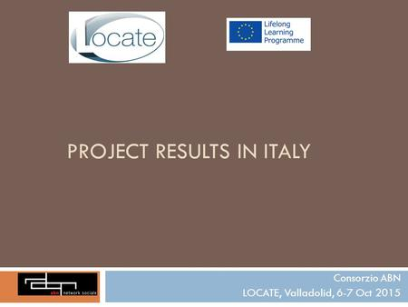 PROJECT RESULTS IN ITALY Consorzio ABN LOCATE, Valladolid, 6-7 Oct 2015.