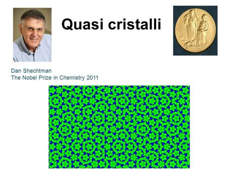 Quasi cristalli Dan Shechtman The Nobel Prize in Chemistry 2011.