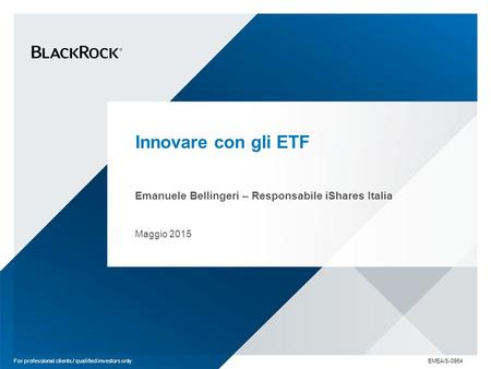 Innovare con gli ETF Emanuele Bellingeri – Responsabile iShares Italia Maggio 2015 For professional clients / qualified investors only EMEAiS-0954.