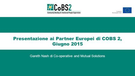 Presentazione ai Partner Europei di COBS 2, Giugno 2015 Gareth Nash di Co-operative and Mutual Solutions.