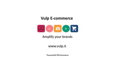 Powered By FM Commerce + = Amplify your brands Vulp E-commerce www.vulp.it.