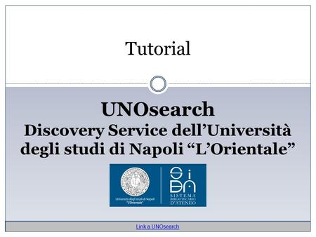 "Tutorial UNOsearch Discovery Service dell'Università degli studi di Napoli ""L'Orientale"" Link a UNOsearch."