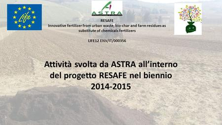 Attività svolta da ASTRA all'interno del progetto RESAFE nel biennio 2014-2015 RESAFE Innovative fertilizer from urban waste, bio-char and farm residues.