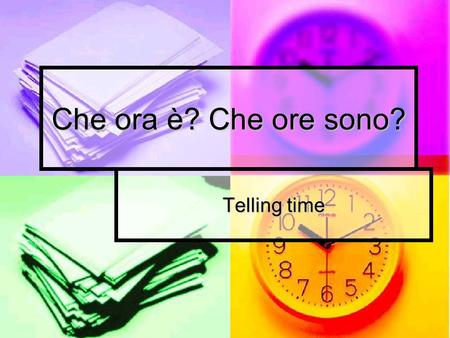 Che ora è? Che ore sono? Telling time. Fate Adesso: If you were to stop someone on the street to ask the time how would you get their attention? If you.