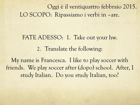 Oggi è il ventiquattro febbraio 2015. LO SCOPO: Ripassiamo i verbi in –are. FATE ADESSO: 1. Take out your hw. 2. Translate the following: My name is Francesca.