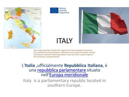 Italy is a parliamentary republic located in southern Europe.
