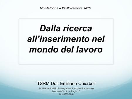 TSRM Dott Emiliano Chiorboli Mobile Senior MRI Radiographer & Abroad Recruitment London & South – Region E InHealthGroup Monfalcone – 24 Novembre 2015.
