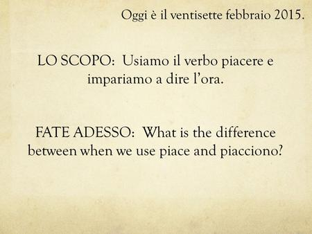 Oggi è il ventisette febbraio 2015. LO SCOPO: Usiamo il verbo piacere e impariamo a dire l'ora. FATE ADESSO: What is the difference between when we use.