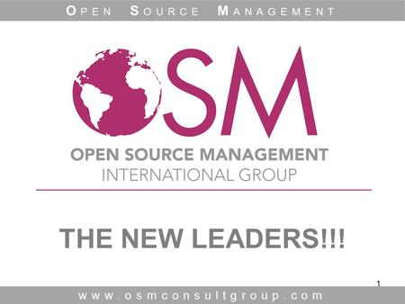 1 THE NEW LEADERS!!! www.osmconsultgroup.com O PEN S OURCE M ANAGEMENT.