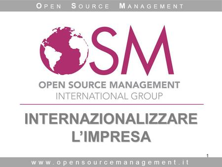 1 INTERNAZIONALIZZARE L'IMPRESA INTERNAZIONALIZZARE L'IMPRESA www.opensourcemanagement.it O PEN S OURCE M ANAGEMENT.