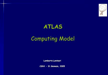 ATLAS Computing Model Lamberto Luminari CSN1 - 31 Gennaio, 2005.