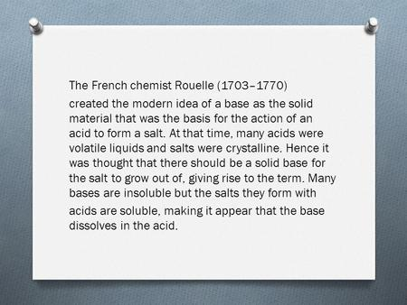 The French chemist Rouelle (1703–1770) created the modern idea of a base as the solid material that was the basis for the action of an acid to form a salt.