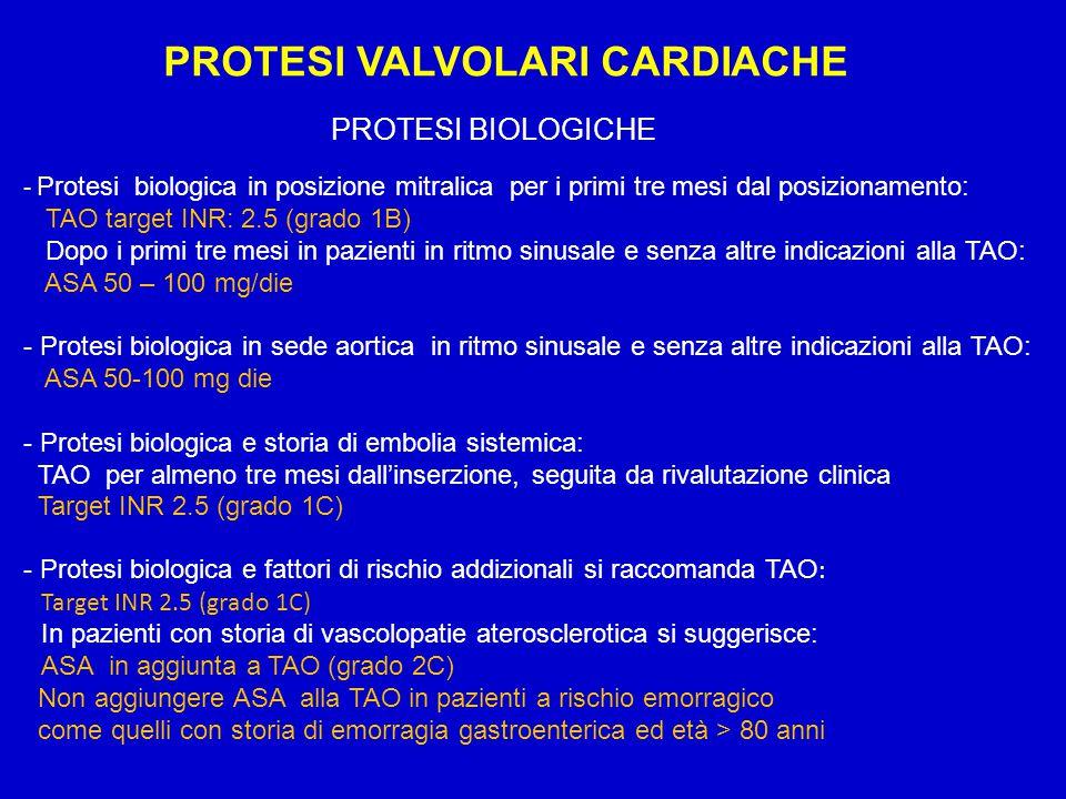 PROTESI VALVOLARI CARDIACHE TROMBOSI DELLE PROTESI VALVOLARI - Trombosi delle protesi del cuore destro con trombi di grandi dimensioni o classe NYHA III – IV: Terapia fibrinolitica (grado 1C) -Trombosi delle protesi del cuore sinistro con trombi di piccole dimensioni (<0.8 cmq) e classe NYHA I – II: Terapia fibrinolitica o in alternativa ENF EV (grado 2C) -Trombosi delle protesi del cuore sinistro con trombi di piccole dimensioni (<0.8 cmq) e classe NYHA III – IV: Terapia fibrinolitica (grado 2C) -Trombosi delle protesi del cuore sinistro con trombi di grandi dimenisoni (>0.8 cmq) si suggerisce: Chirurgia d'urgenza e se non possibile terapia fibrinolitica (grado 2C) - Pazienti in TAO con endocardite batterica si suggerisce di interrompere TAO al momento della diagnosi e sostituirla con ENF fino al quanto non sono necessarie procedure invasive e/o segni di compromissione de SNC, quindi riprendere TAO