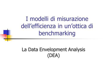 I modelli di misurazione dell'efficienza in un'ottica di benchmarking La Data Envelopment Analysis (DEA)