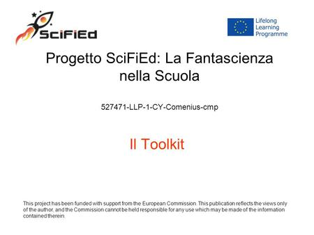 Progetto SciFiEd: La Fantascienza nella Scuola 527471-LLP-1-CY-Comenius-cmp Il Toolkit This project has been funded with support from the European Commission.