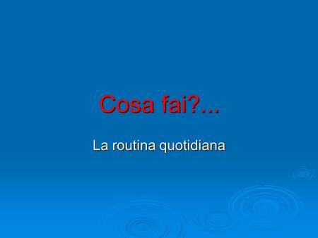 Cosa fai?... La routina quotidiana.