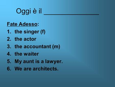 Oggi è il ______________ Fate Adesso: 1.the singer (f) 2.the actor 3.the accountant (m) 4.the waiter 5.My aunt is a lawyer. 6.We are architects.