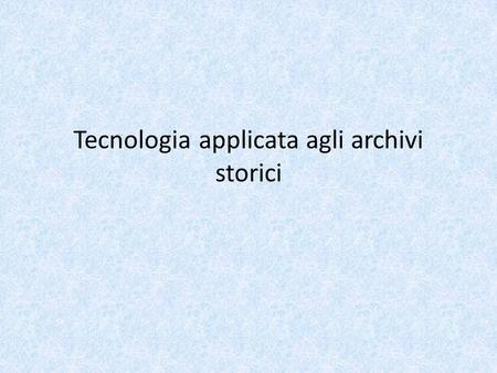 Tecnologia applicata agli archivi storici. Un punto di vista It's my belief that technology does not drive change. Technology merely enables changes.