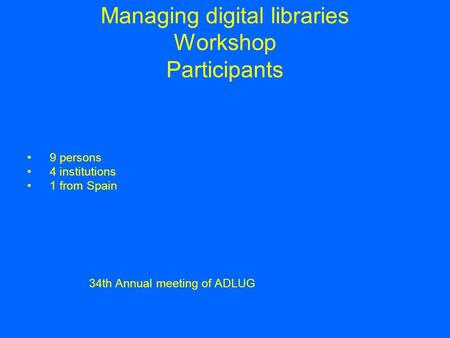 Managing digital libraries Workshop Participants 9 persons 4 institutions 1 from Spain 34th Annual meeting of ADLUG.