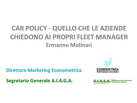 CAR POLICY - QUELLO CHE LE AZIENDE CHIEDONO AI PROPRI FLEET MANAGER Ermanno Molinari Direttore Marketing Econometrica Segretario Generale A.I.A.G.A.