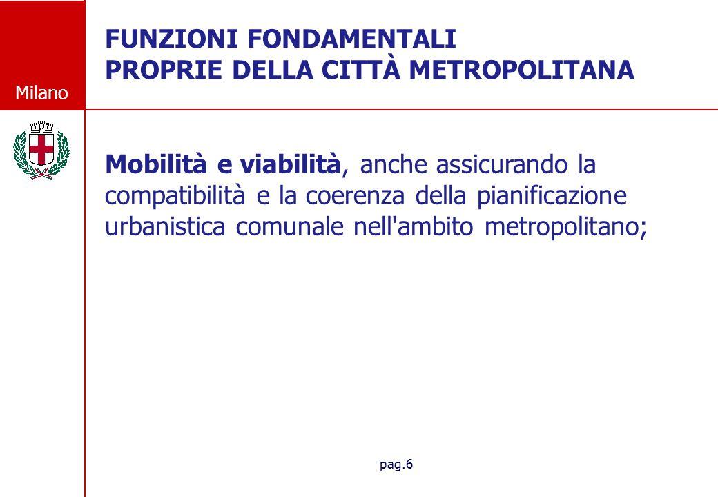 Milano pag.7 FUNZIONI FONDAMENTALI PROPRIE DELLA CITT À METROPOLITANA FUNZIONI FONDAMENTALI PROPRIE DELLA CITTÀ METROPOLITANA Promozione e coordinamento dello sviluppo economico e sociale, anche assicurando sostegno e supporto alle attivita economiche e di ricerca innovative e coerenti con la vocazione della citta metropolitana come delineata nel piano strategico del territorio;