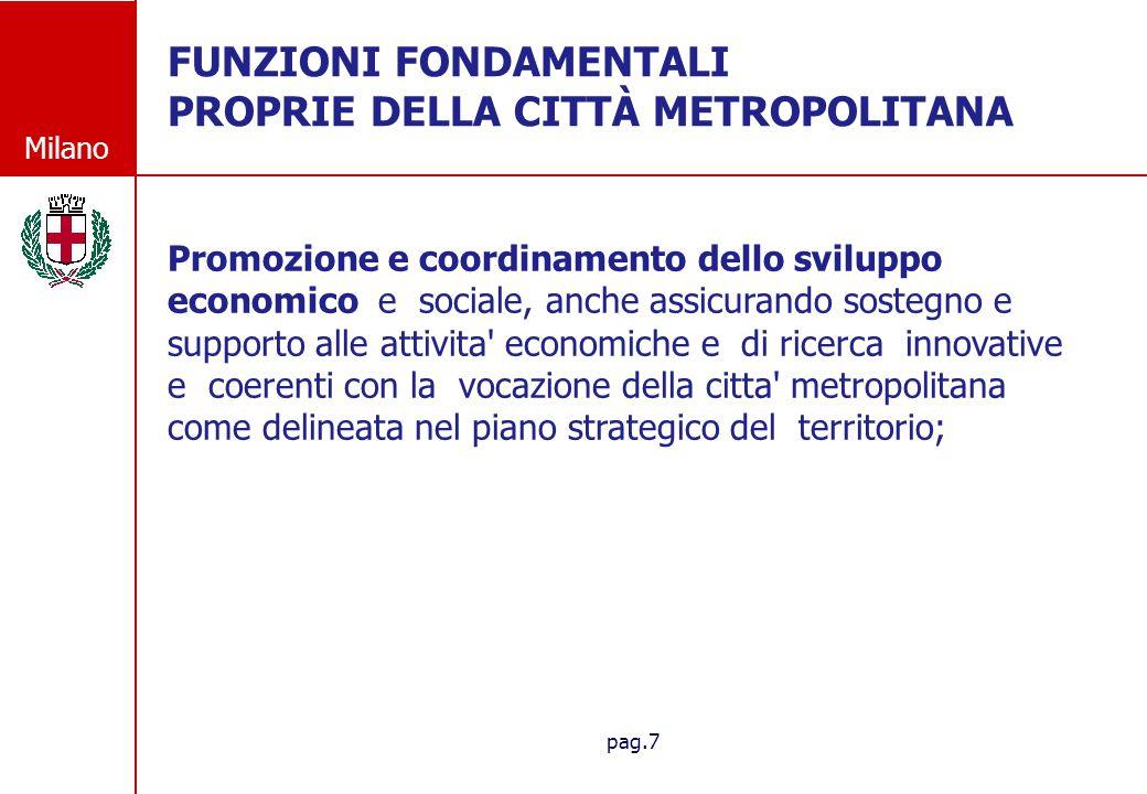 Milano pag.8 FUNZIONI FONDAMENTALI PROPRIE DELLA CITT À METROPOLITANA FUNZIONI FONDAMENTALI PROPRIE DELLA CITTÀ METROPOLITANA Promozione e coordinamento dei sistemi di informatizzazione e di digitalizzazione in ambito metropolitano