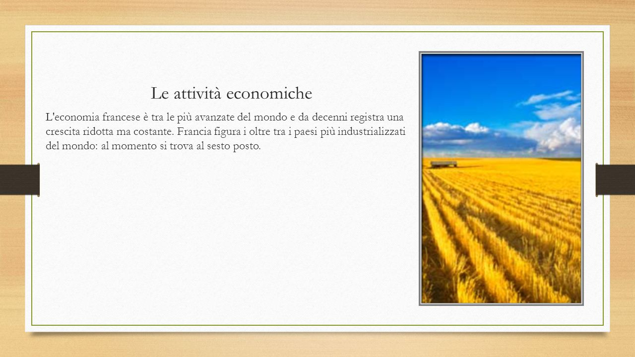 L agricoltura e le materie prime La Francia è la prima nazione agricola dell Unione Europea.