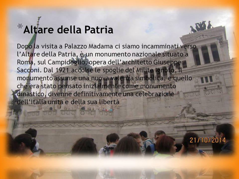 * Altare della Patria Dopo la visita a Palazzo Madama ci siamo incamminati verso l'Altare della Patria, è un monumento nazionale situato a Roma, sul Campidoglio, opera dell'architetto Giuseppe Sacconi.