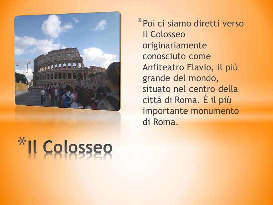 * Poi ci siamo diretti verso il Colosseo originariamente conosciuto come Anfiteatro Flavio, il più grande del mondo, situato nel centro della città di Roma.