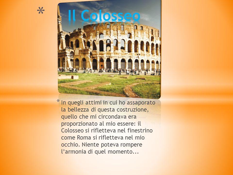 * In quegli attimi in cui ho assaporato la bellezza di questa costruzione, quello che mi circondava era proporzionato al mio essere: il Colosseo si rifletteva nel finestrino come Roma si rifletteva nel mio occhio.