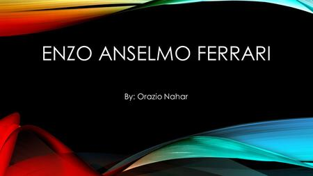 ENZO ANSELMO FERRARI By: Orazio Nahar. EARLY LIFE Enzo was born in Maddalena Pass which in Italian is Colle della Maddalena and it is in Modena, Italy.