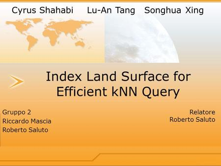 Index Land Surface for Efficient kNN Query Gruppo 2 Riccardo Mascia Roberto Saluto Relatore Roberto Saluto Cyrus Shahabi Lu-An TangSonghua Xing.