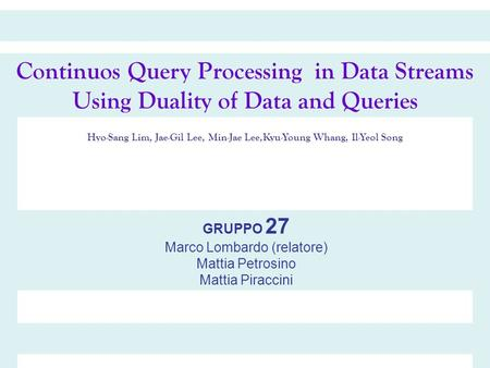 Continuos Query Processing in Data Streams Using Duality of Data and Queries Hyo-Sang Lim, Jae-Gil Lee, Min-Jae Lee,Kyu-Young Whang, Il-Yeol Song GRUPPO.