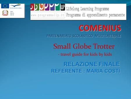 : Small Globe Trotter - travel guide for kids by kids - RELAZIONE FINALE REFERENTE : MARIA COSTI REFERENTE : MARIA COSTI.