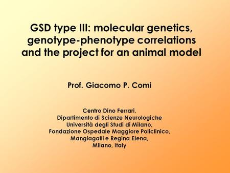 GSD type III: molecular genetics, genotype-phenotype correlations and the project for an animal model Prof. Giacomo P. Comi Centro Dino Ferrari, Dipartimento.