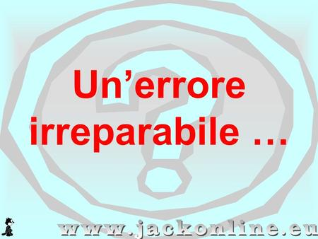 Un'errore irreparabile …